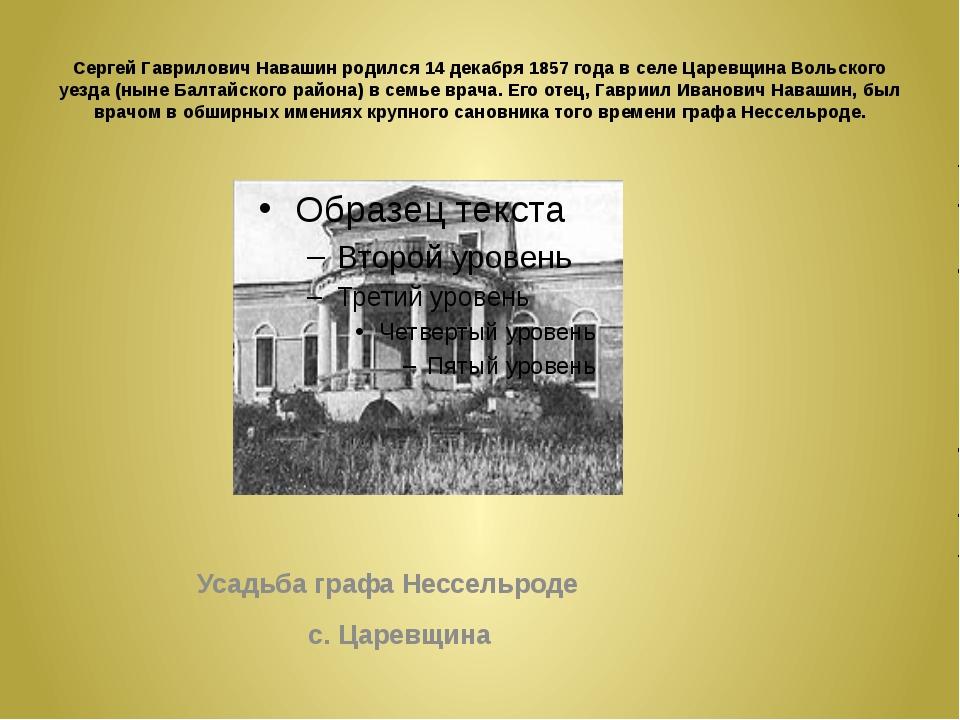 Сергей Гаврилович Навашин родился 14 декабря 1857 года в селе Царевщина Вольс...