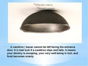 A cauldron | kazan cannot be left facing the entrance door. It is bad luck i