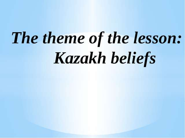The theme of the lesson: Kazakh beliefs