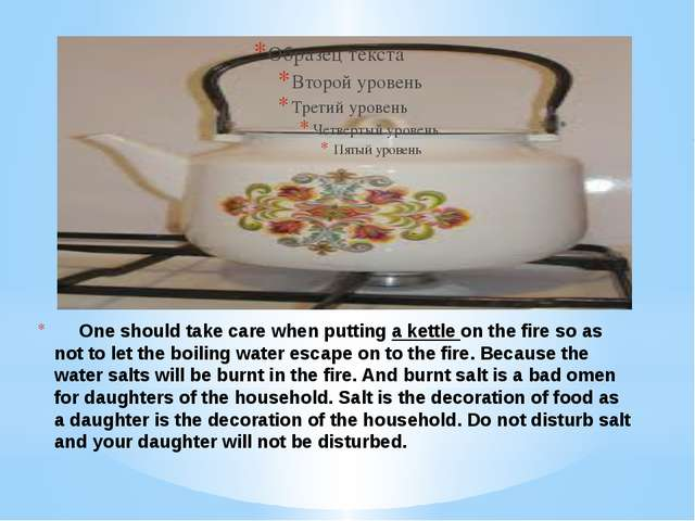 One should take care when putting a kettle on the fire so as not to let the...