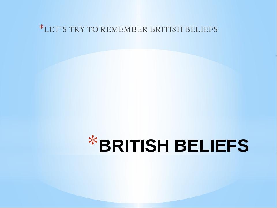 BRITISH BELIEFS LET'S TRY TO REMEMBER BRITISH BELIEFS