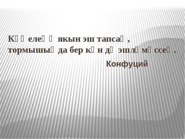 Күңелеңә якын эш тапсаң, тормышыңда бер көн дә эшләмәссең. Конфуций