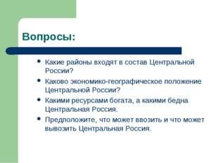 Вопросы: Какие районы входят в состав Центральной России? Каково экономико-ге