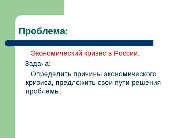 Проблема: Экономический кризис в России. Задача: Определить причины экономиче...