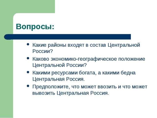 Вопросы: Какие районы входят в состав Центральной России? Каково экономико-ге...