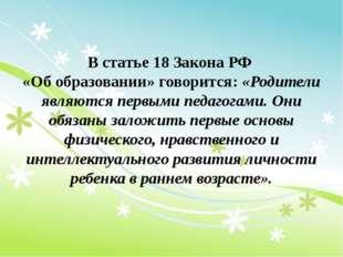 В статье 18 Закона РФ «Об образовании» говорится: «Родители являются первыми