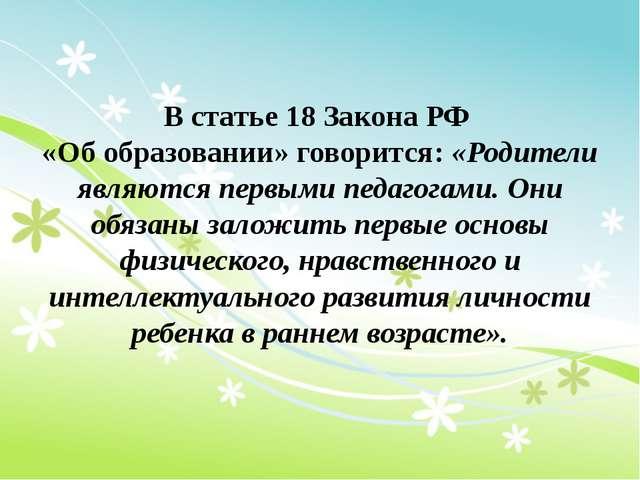 В статье 18 Закона РФ «Об образовании» говорится: «Родители являются первыми...