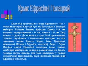 Крыж быў зроблены па загаду Ефрасінні ў 1161 г. лепшым ювелірам Кіеўскай Рус