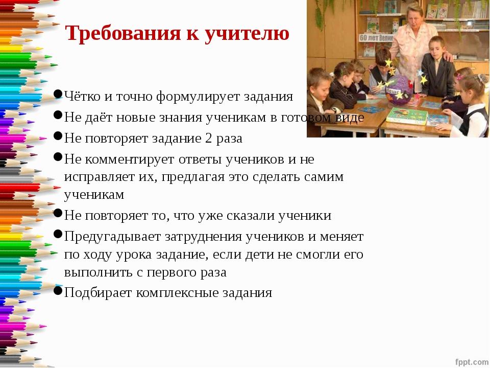 Требования к учителю Чётко и точно формулирует задания Не даёт новые знания у...