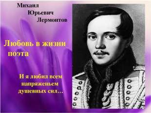 Михаил Юрьевич Лермонтов Любовь в жизни поэта И я любил всем напряженьем душ