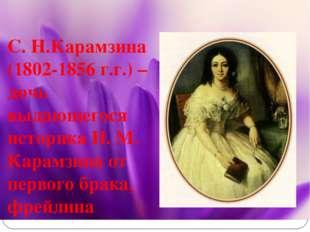 С. Н.Карамзина (1802-1856 г.г.) – дочь выдающегося историка Н. М. Карамзина о