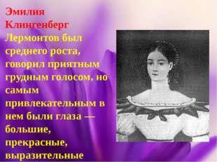 Эмилия Клингенберг Лермонтов был среднего роста, говорил приятным грудным гол