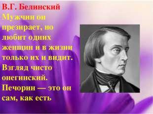 В.Г. Белинский Мужчин он презирает, но любит одних женщин и в жизни только их