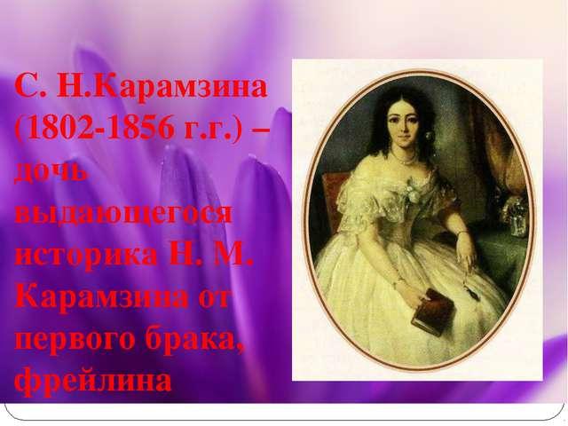 С. Н.Карамзина (1802-1856 г.г.) – дочь выдающегося историка Н. М. Карамзина о...