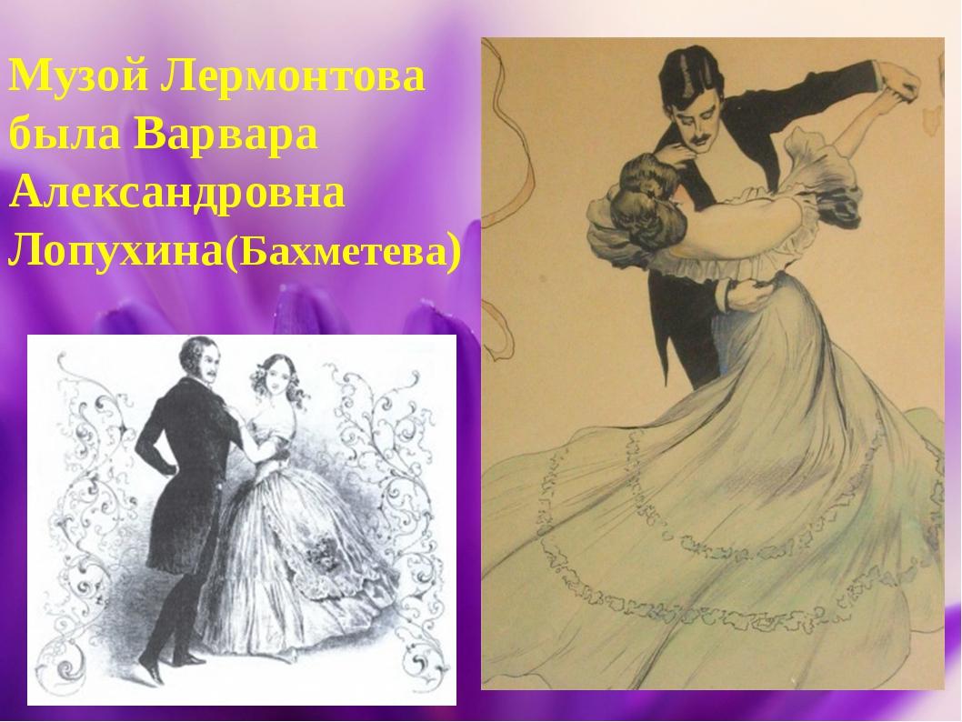 Музой Лермонтова была Варвара Александровна Лопухина(Бахметева)