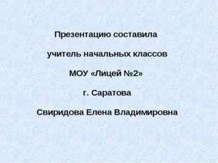 Презентацию составила учитель начальных классов МОУ «Лицей №2» г. Саратова Св
