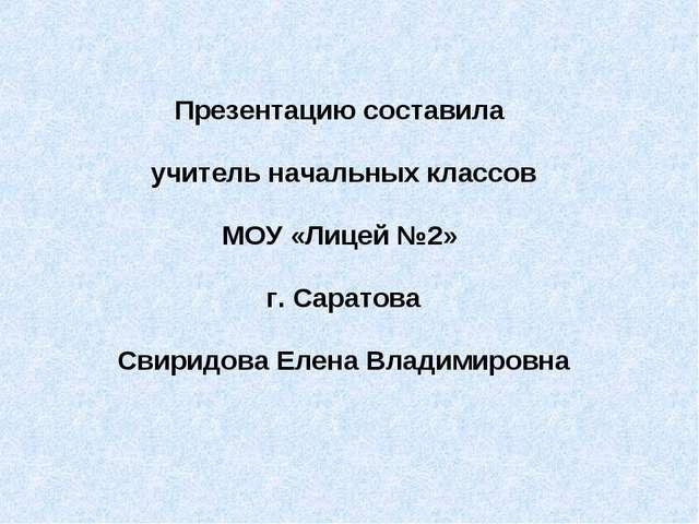 Презентацию составила учитель начальных классов МОУ «Лицей №2» г. Саратова Св...