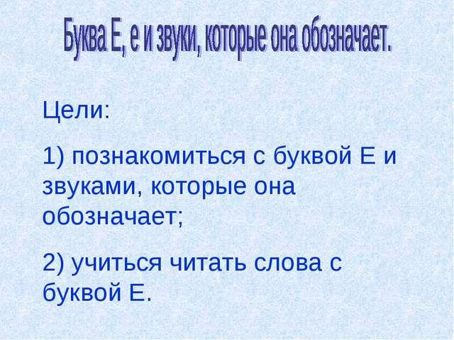 Цели: 1) познакомиться с буквой Е и звуками, которые она обозначает; 2) учить...