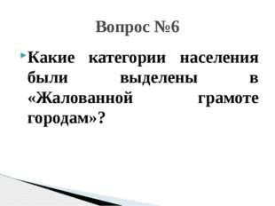 Какие категории населения были выделены в «Жалованной грамоте городам»? Вопро
