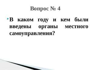 В каком году и кем были введены органы местного самоуправления? Вопрос № 4