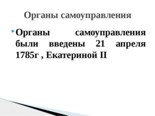Органы самоуправления были введены 21 апреля 1785г , Екатериной II Органы сам