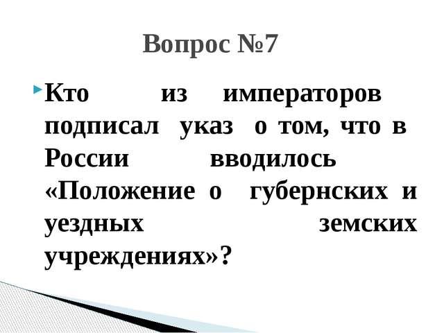 Кто из императоров подписал указ о том, что в России вводилось «Положение о г...