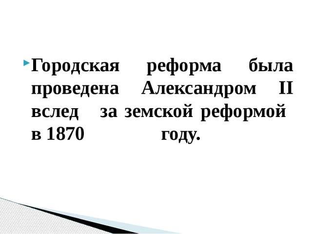 Городская реформа была проведена Александром II вслед за земской реформой в 1...