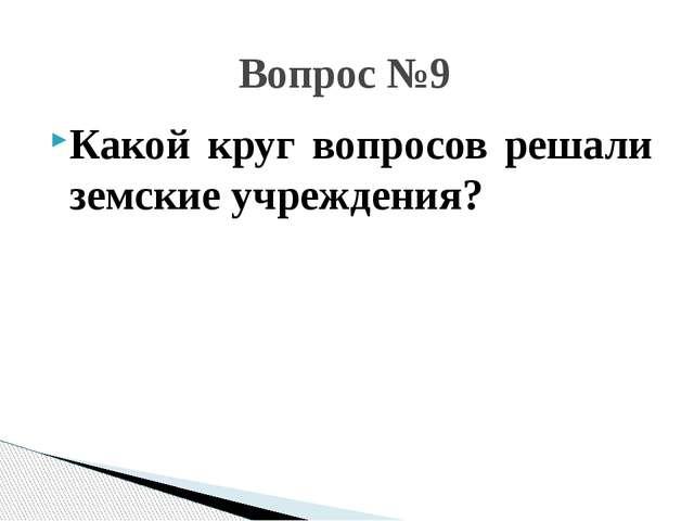 Какой круг вопросов решали земские учреждения? Вопрос №9