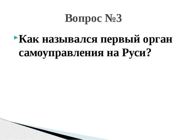 Как назывался первый орган самоуправления на Руси? Вопрос №3
