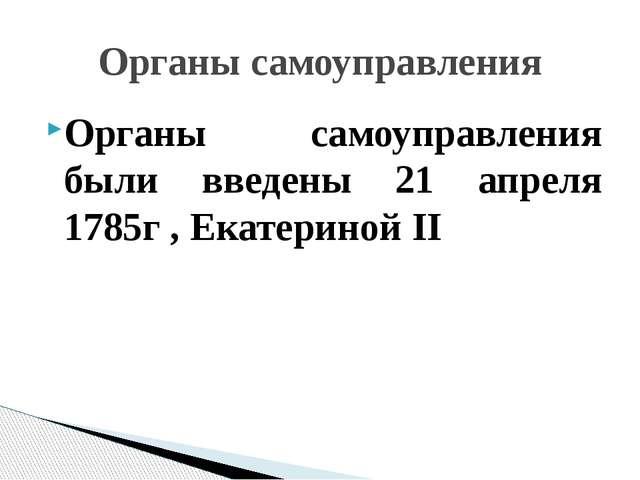 Органы самоуправления были введены 21 апреля 1785г , Екатериной II Органы сам...