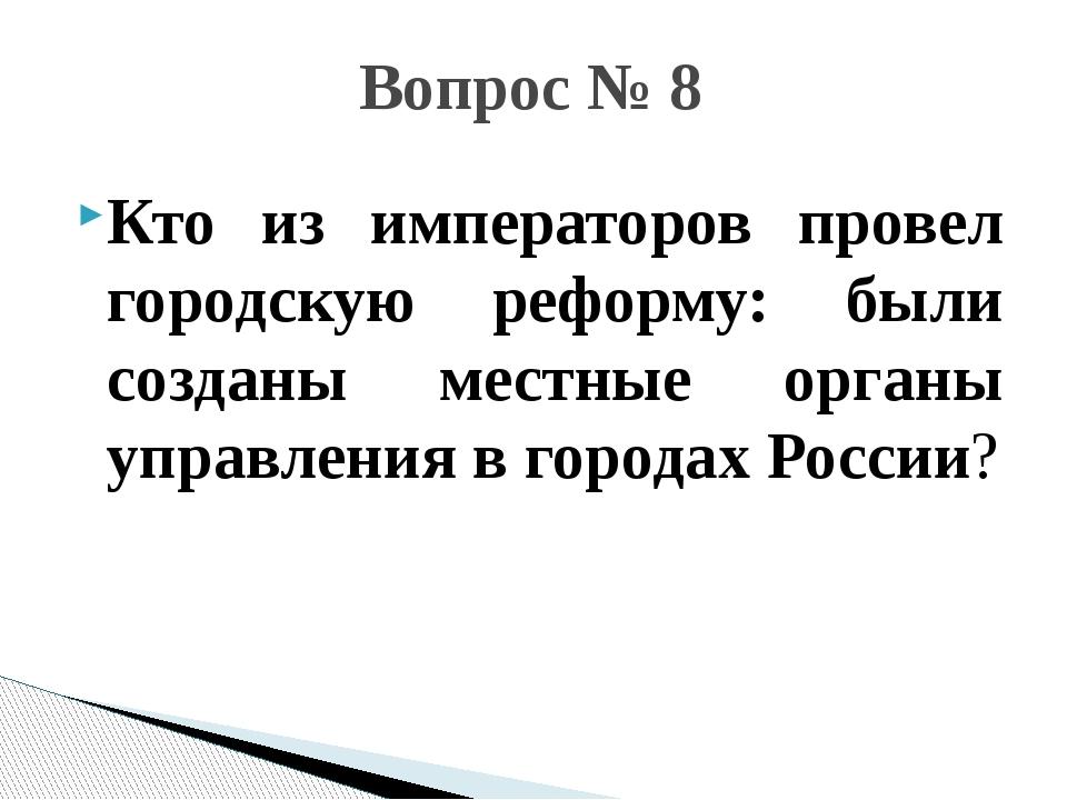 Кто из императоров провел городскую реформу: были созданы местные органы упра...