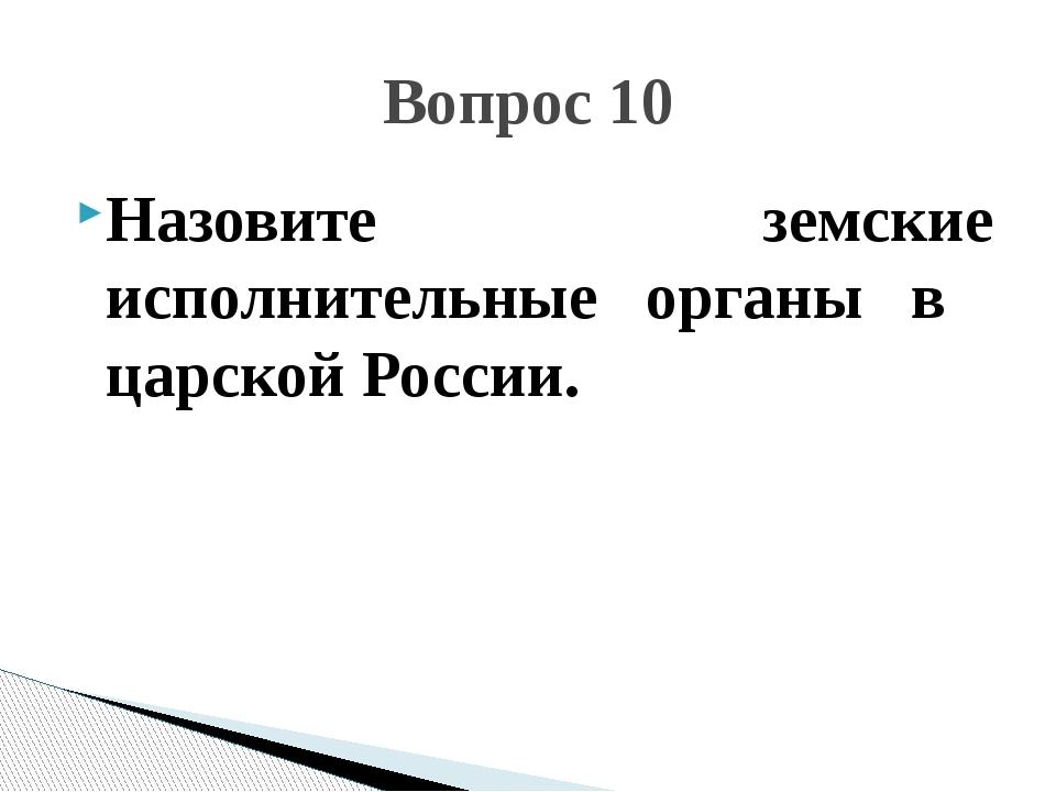 Назовите земские исполнительные органы в царской России. Вопрос 10