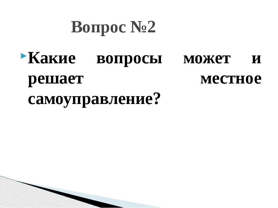 Какие вопросы может и решает местное самоуправление? Вопрос №2