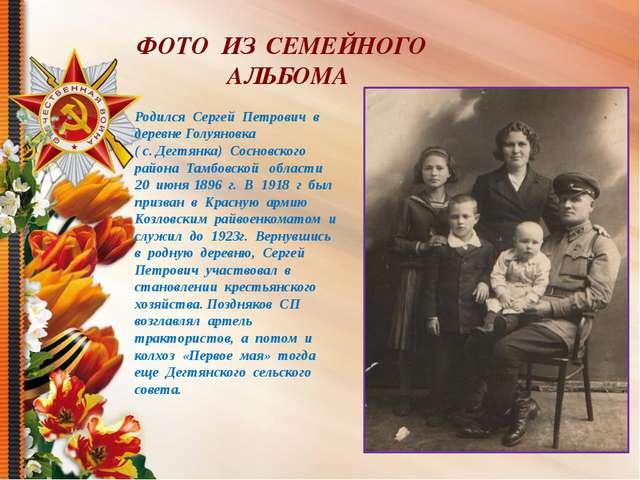 ФОТО ИЗ СЕМЕЙНОГО АЛЬБОМА Родился Сергей Петрович в деревне Голуяновка ( с. Д...