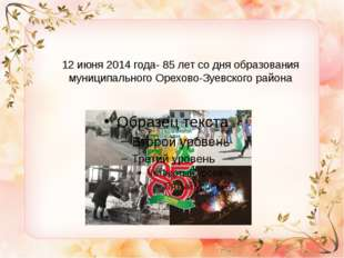 12 июня 2014 года- 85 лет со дня образования муниципального Орехово-Зуевского