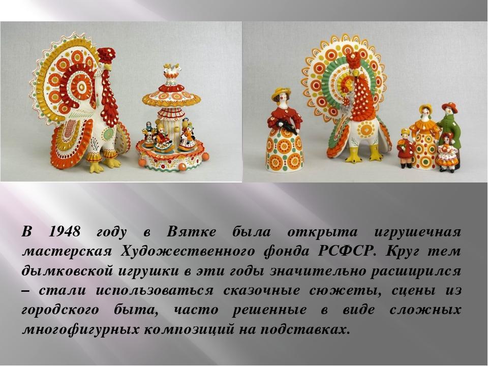 В 1948 году в Вятке была открыта игрушечная мастерская Художественного фонда...