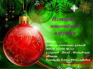История новогодней игрушки Автор: учитель начальных классов МБОУ «СОШ № 11» г