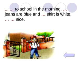 ... … to school in the morning. … jeans are blue and … shirt is white. … … ni