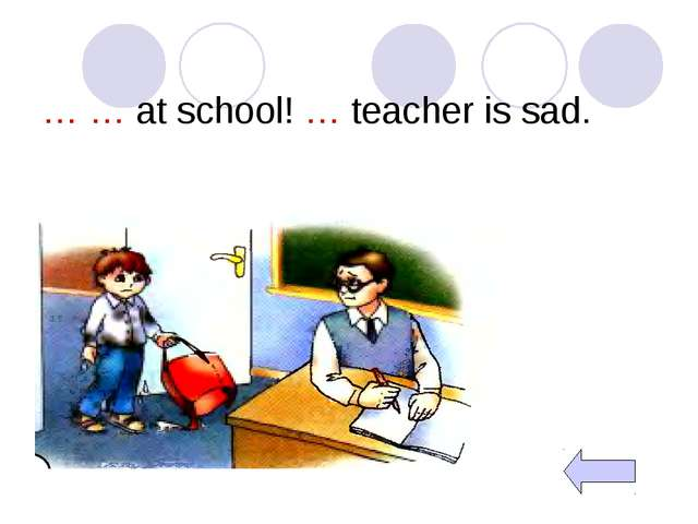 … … at school! … teacher is sad.