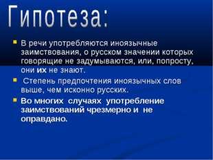 В речи употребляются иноязычные заимствования, о русском значении которых гов