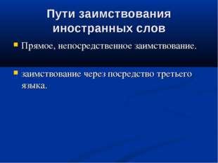 Пути заимствования иностранных слов Прямое, непосредственное заимствование. з