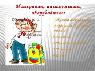 Материалы, инструменты, оборудование: 1.Бумага формата А4 2.Цветная (красная)