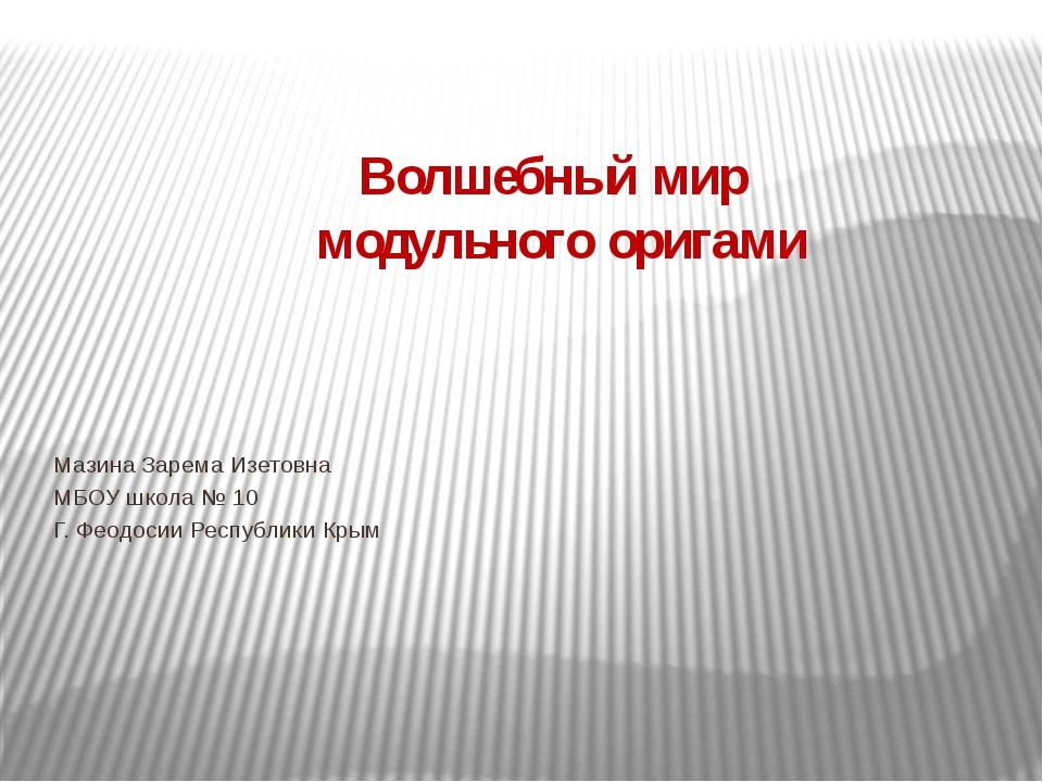 Волшебный мир модульного оригами Мазина Зарема Изетовна МБОУ школа № 10 Г. Фе...