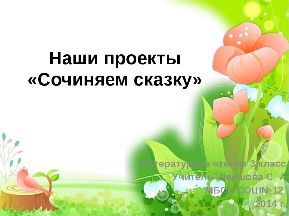 Наши проекты «Сочиняем сказку» Литературное чтение 3 класс Учитель Шершова С....