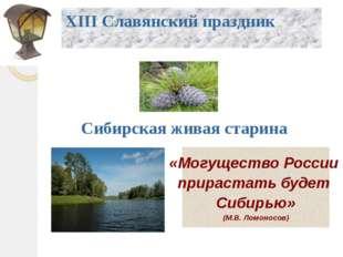XIII Славянский праздник Сибирская живая старина «Могущество России прирастат