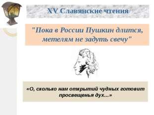 """XV Славянские чтения """"Пока в России Пушкин длится, метелям не задуть свечу"""""""
