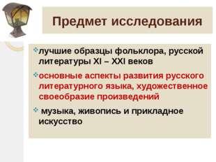 Предмет исследования лучшие образцы фольклора, русской литературы XI – XXI ве