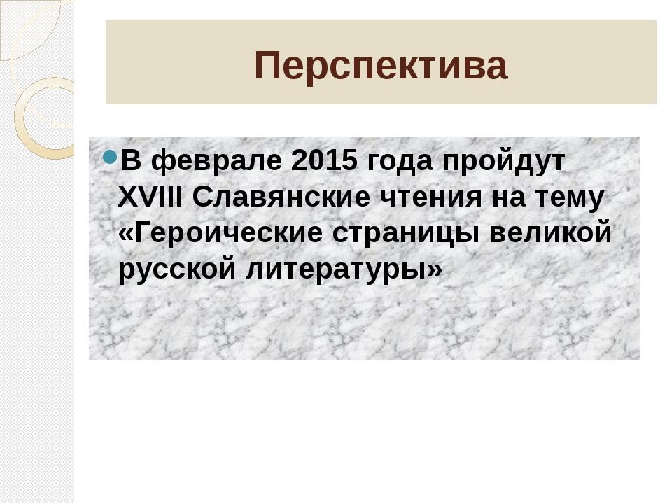 Перспектива В феврале 2015 года пройдут XVIII Славянские чтения на тему «Геро...