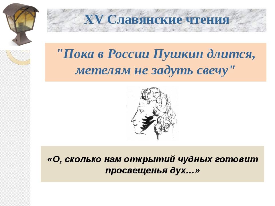 """XV Славянские чтения """"Пока в России Пушкин длится, метелям не задуть свечу""""..."""