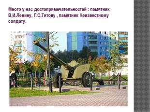 Много у нас достопримечательностей : памятник В.И.Ленину, Г.С.Титову , памятн